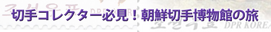 切手コレクター必見!朝鮮切手博物館の旅